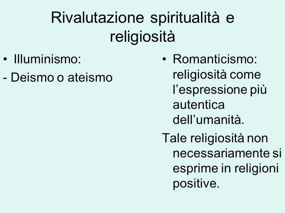 Rivalutazione spiritualità e religiosità Illuminismo: - Deismo o ateismo Romanticismo: religiosità come l'espressione più autentica dell'umanità. Tale