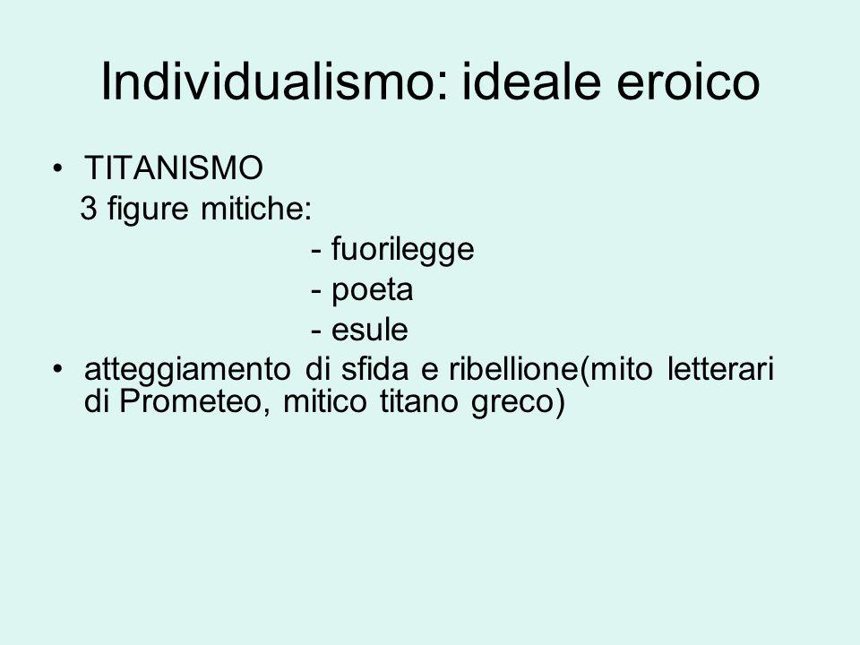 Individualismo: ideale eroico TITANISMO 3 figure mitiche: - fuorilegge - poeta - esule atteggiamento di sfida e ribellione(mito letterari di Prometeo, mitico titano greco)