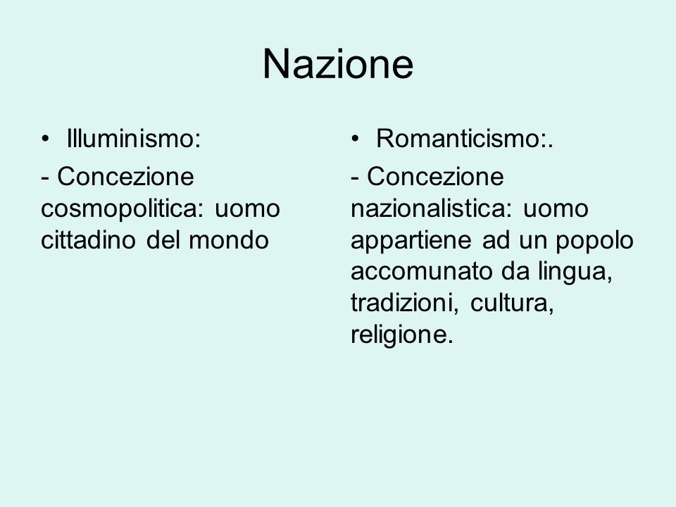 Nazione Illuminismo: - Concezione cosmopolitica: uomo cittadino del mondo Romanticismo:. - Concezione nazionalistica: uomo appartiene ad un popolo acc