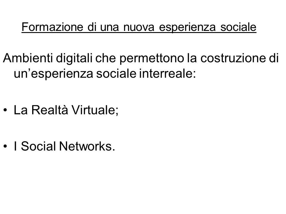 Formazione di una nuova esperienza sociale Ambienti digitali che permettono la costruzione di un'esperienza sociale interreale: La Realtà Virtuale; I Social Networks.