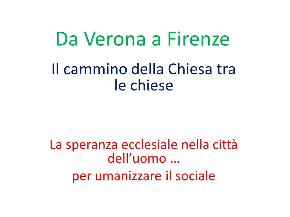 Da Verona a Firenze Il cammino della Chiesa tra le chiese La speranza ecclesiale nella città dell'uomo … per umanizzare il sociale