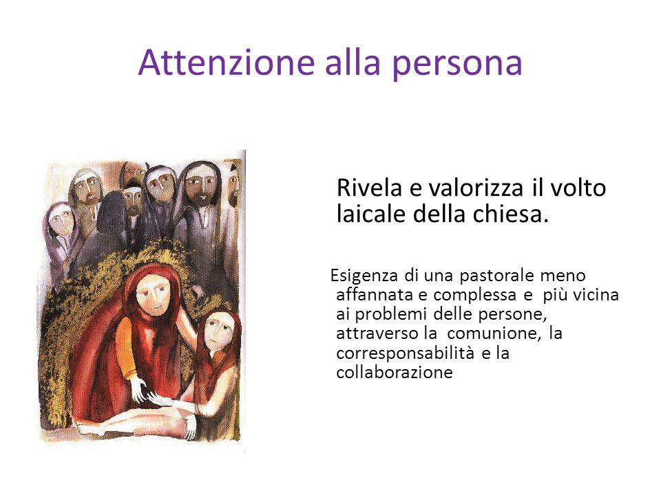 Attenzione alla persona Rivela e valorizza il volto laicale della chiesa.