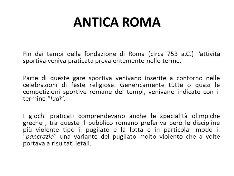 ANTICA ROMA Fin dai tempi della fondazione di Roma (circa 753 a.C.) l'attività sportiva veniva praticata prevalentemente nelle terme.