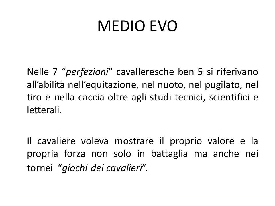 MEDIO EVO Nelle 7 perfezioni cavalleresche ben 5 si riferivano all'abilità nell'equitazione, nel nuoto, nel pugilato, nel tiro e nella caccia oltre agli studi tecnici, scientifici e letterali.