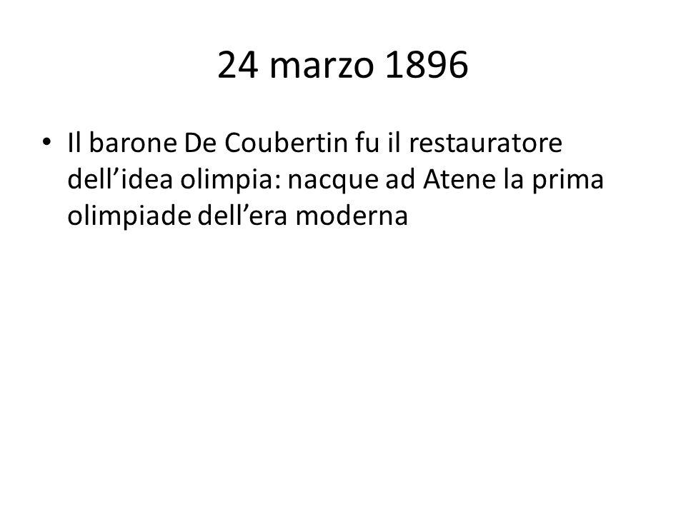 24 marzo 1896 Il barone De Coubertin fu il restauratore dell'idea olimpia: nacque ad Atene la prima olimpiade dell'era moderna