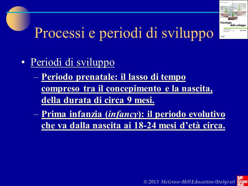 © 2013 McGraw-Hill Education (Italy) srl Processi e periodi di sviluppo Periodi di sviluppo –Periodo prenatale: il lasso di tempo compreso tra il concepimento e la nascita, della durata di circa 9 mesi.