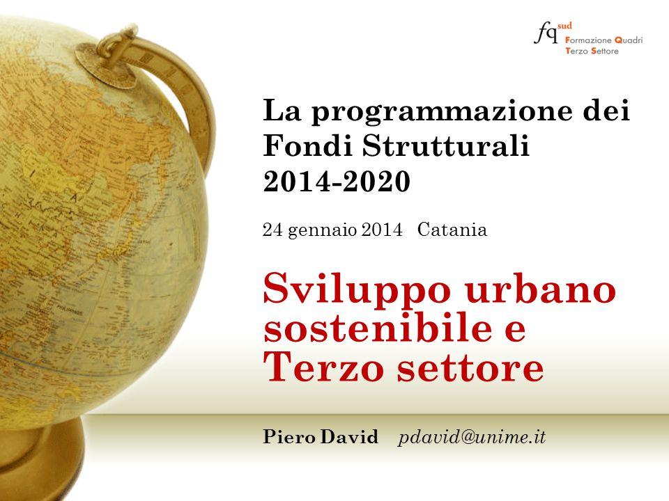 24 gennaio 2014 Catania Sviluppo urbano sostenibile e Terzo settore Piero David pdavid@unime.it La programmazione dei Fondi Strutturali 2014-2020