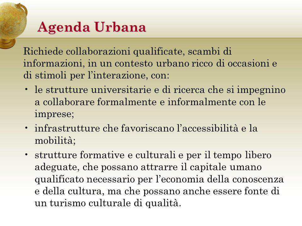 Agenda Urbana Richiede collaborazioni qualificate, scambi di informazioni, in un contesto urbano ricco di occasioni e di stimoli per l'interazione, con: le strutture universitarie e di ricerca che si impegnino a collaborare formalmente e informalmente con le imprese; infrastrutture che favoriscano l'accessibilità e la mobilità; strutture formative e culturali e per il tempo libero adeguate, che possano attrarre il capitale umano qualificato necessario per l'economia della conoscenza e della cultura, ma che possano anche essere fonte di un turismo culturale di qualità.