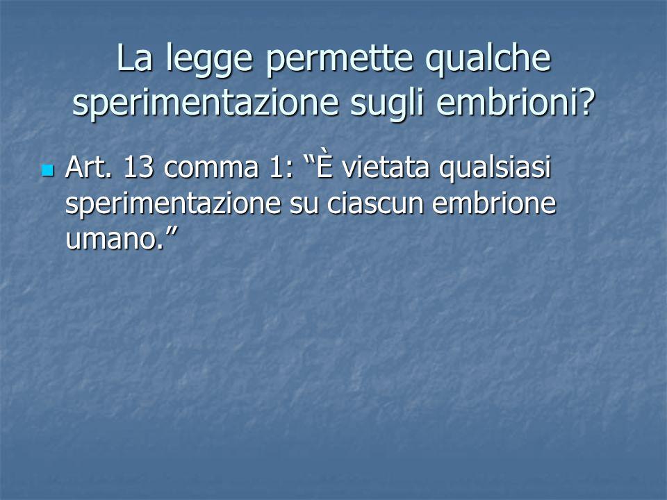 """La legge permette qualche sperimentazione sugli embrioni? Art. 13 comma 1: """"È vietata qualsiasi sperimentazione su ciascun embrione umano."""" Art. 13 co"""
