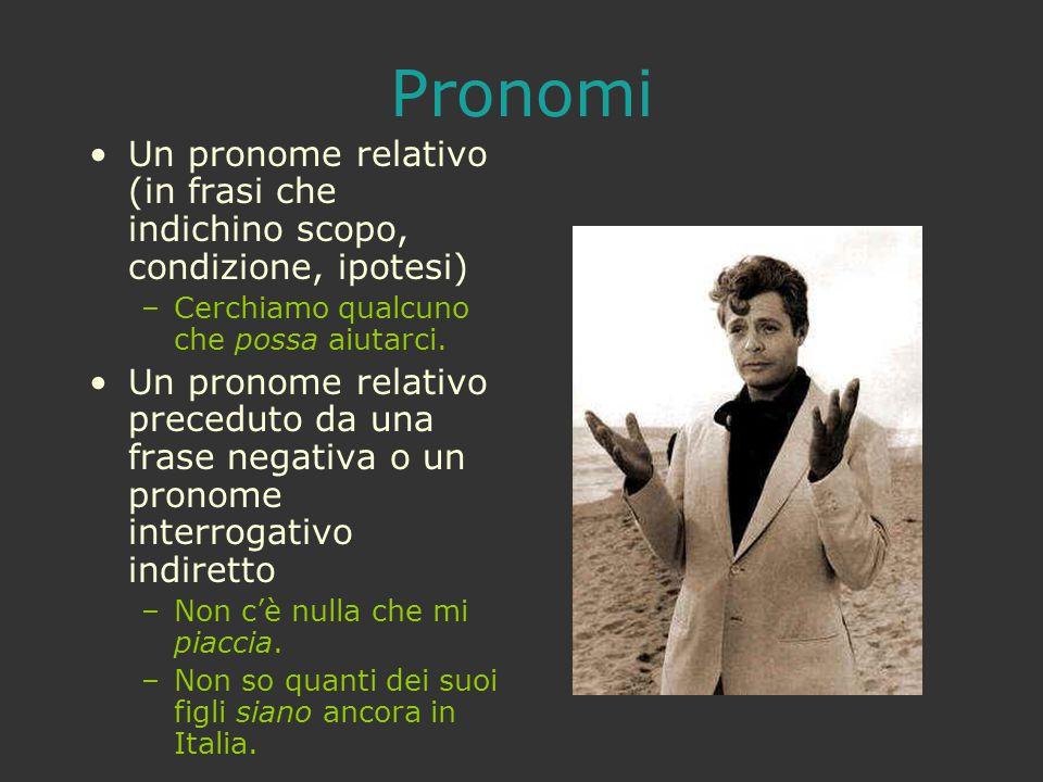 Pronomi Un pronome relativo (in frasi che indichino scopo, condizione, ipotesi) –Cerchiamo qualcuno che possa aiutarci. Un pronome relativo preceduto