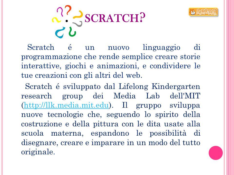 SCRATCH ? Scratch é un nuovo linguaggio di programmazione che rende semplice creare storie interattive, giochi e animazioni, e condividere le tue crea