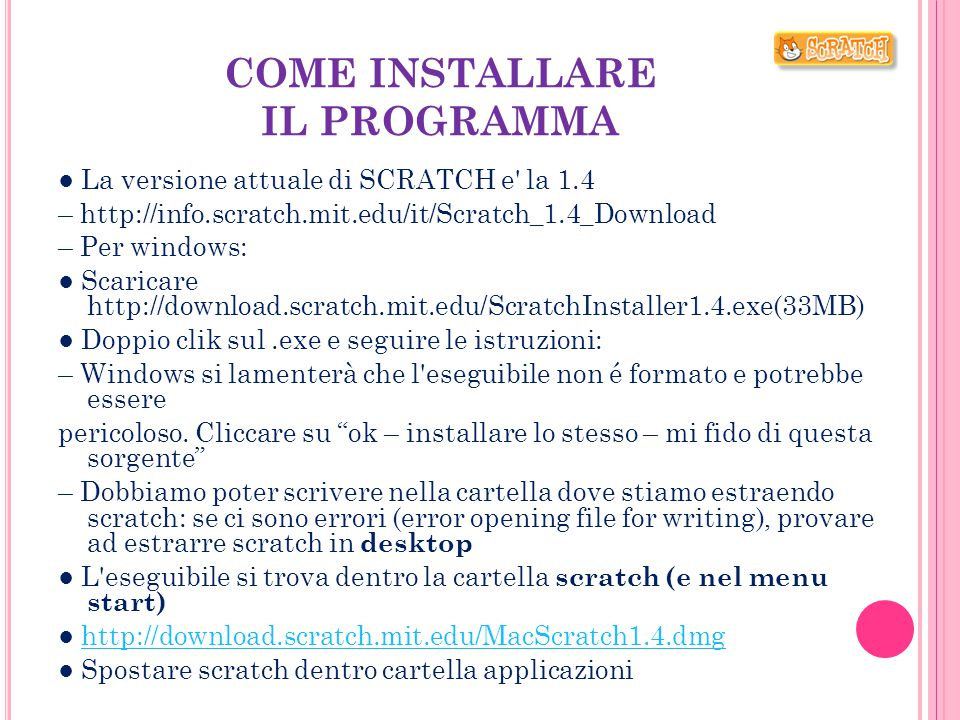 COME INSTALLARE IL PROGRAMMA ● La versione attuale di SCRATCH e' la 1.4 – http://info.scratch.mit.edu/it/Scratch_1.4_Download – Per windows: ● Scarica
