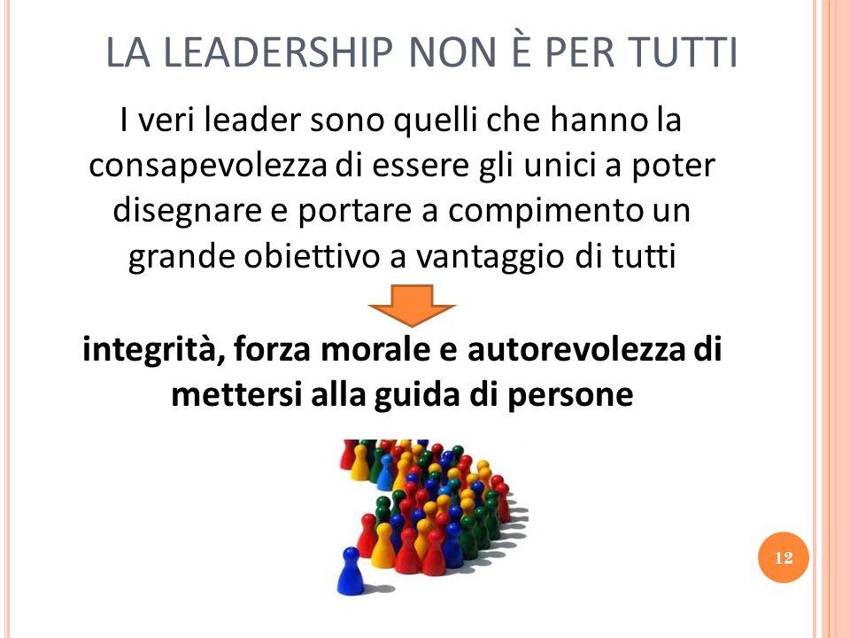 12 LA LEADERSHIP NON È PER TUTTI I veri leader sono quelli che hanno la consapevolezza di essere gli unici a poter disegnare e portare a compimento un