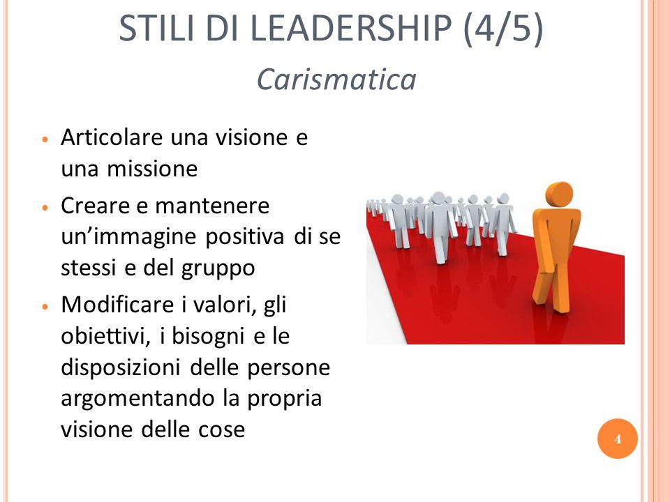 4 STILI DI LEADERSHIP (4/5) Carismatica Articolare una visione e una missione Creare e mantenere un'immagine positiva di se stessi e del gruppo Modifi
