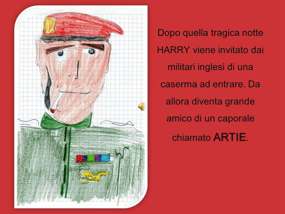 ARTIE Dopo quella tragica notte HARRY viene invitato dai militari inglesi di una caserma ad entrare. Da allora diventa grande amico di un caporale chi