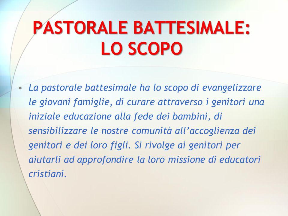 PASTORALE BATTESIMALE: LO SCOPO La pastorale battesimale ha lo scopo di evangelizzare le giovani famiglie, di curare attraverso i genitori una inizial