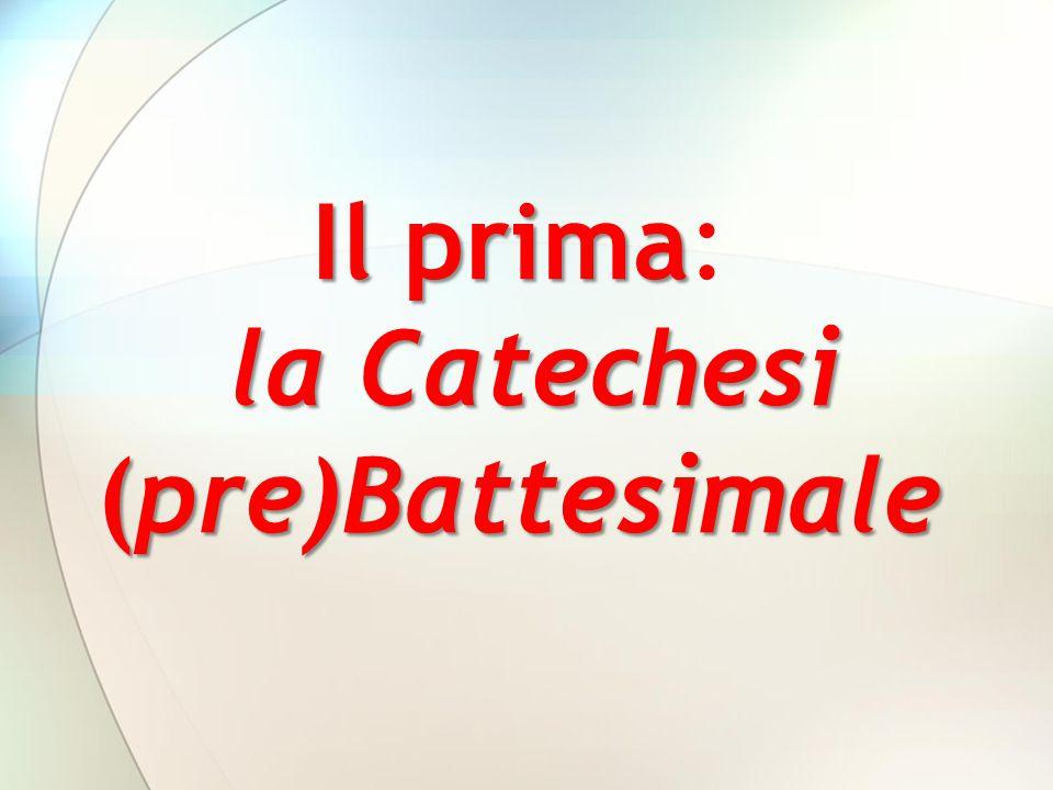 Il prima la Catechesi (pre)Battesimale Il prima: la Catechesi (pre)Battesimale