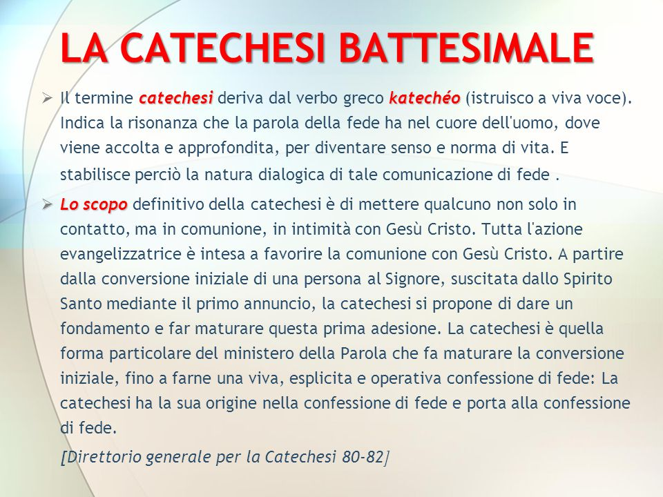 LA CATECHESI BATTESIMALE catechesikatechéo  Il termine catechesi deriva dal verbo greco katechéo (istruisco a viva voce). Indica la risonanza che la