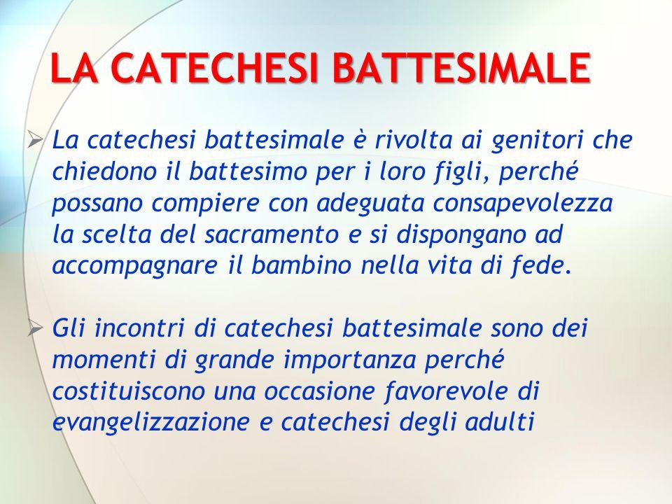 LA CATECHESI BATTESIMALE  La catechesi battesimale è rivolta ai genitori che chiedono il battesimo per i loro figli, perché possano compiere con adeg