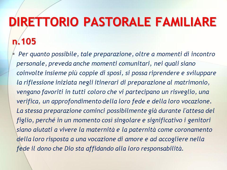 DIRETTORIO PASTORALE FAMILIARE n.105  Per quanto possibile, tale preparazione, oltre a momenti di incontro personale, preveda anche momenti comunitar