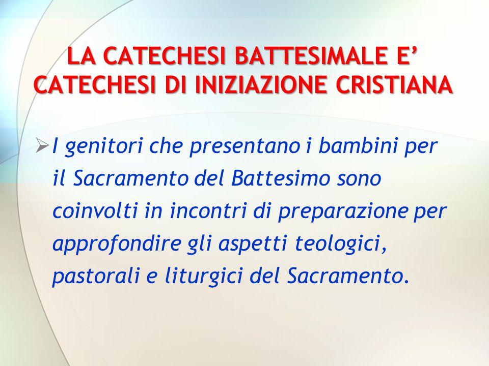 LA CATECHESI BATTESIMALE E' CATECHESI DI INIZIAZIONE CRISTIANA  I genitori che presentano i bambini per il Sacramento del Battesimo sono coinvolti in