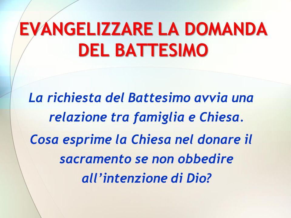 EVANGELIZZARE LA DOMANDA DEL BATTESIMO La richiesta del Battesimo avvia una relazione tra famiglia e Chiesa. Cosa esprime la Chiesa nel donare il sacr