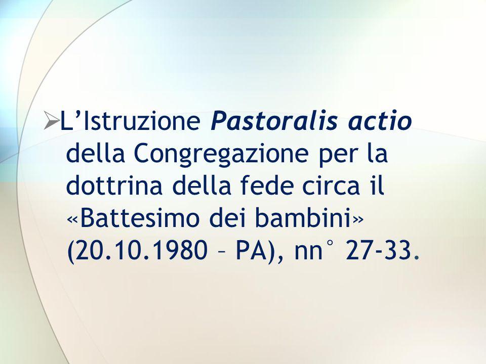  L'Istruzione Pastoralis actio della Congregazione per la dottrina della fede circa il «Battesimo dei bambini» (20.10.1980 – PA), nn° 27-33.