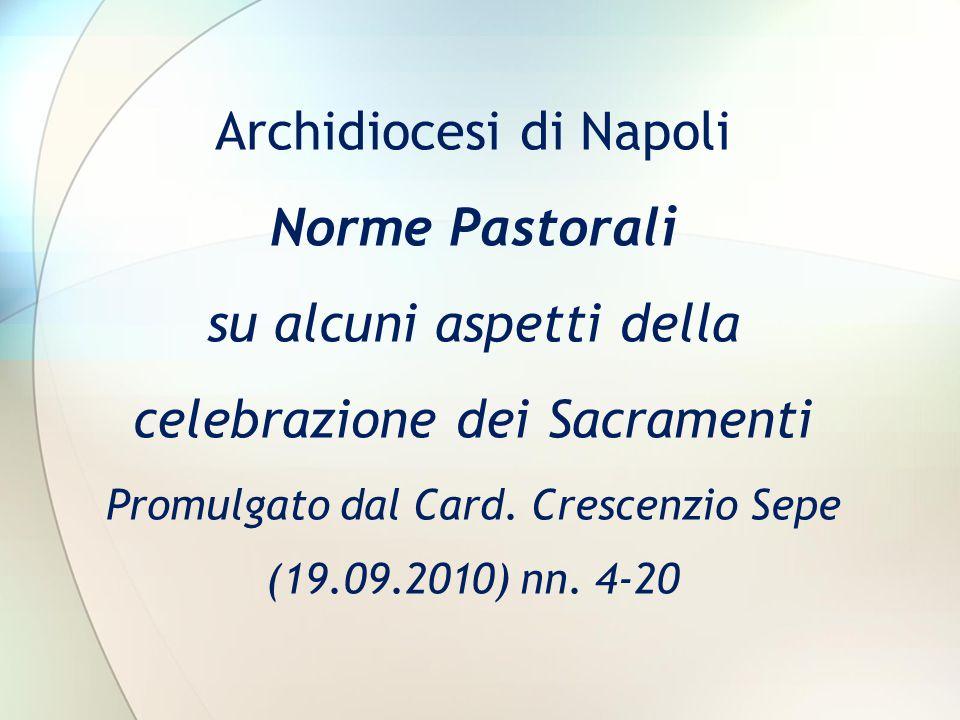 Archidiocesi di Napoli Norme Pastorali su alcuni aspetti della celebrazione dei Sacramenti Promulgato dal Card. Crescenzio Sepe (19.09.2010) nn. 4-20