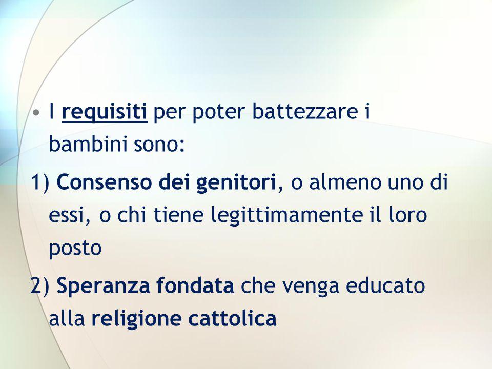 I requisiti per poter battezzare i bambini sono: 1) Consenso dei genitori, o almeno uno di essi, o chi tiene legittimamente il loro posto 2) Speranza