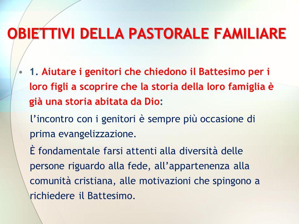 OBIETTIVI DELLA PASTORALE FAMILIARE 1. Aiutare i genitori che chiedono il Battesimo per i loro figli a scoprire che la storia della loro famiglia è gi