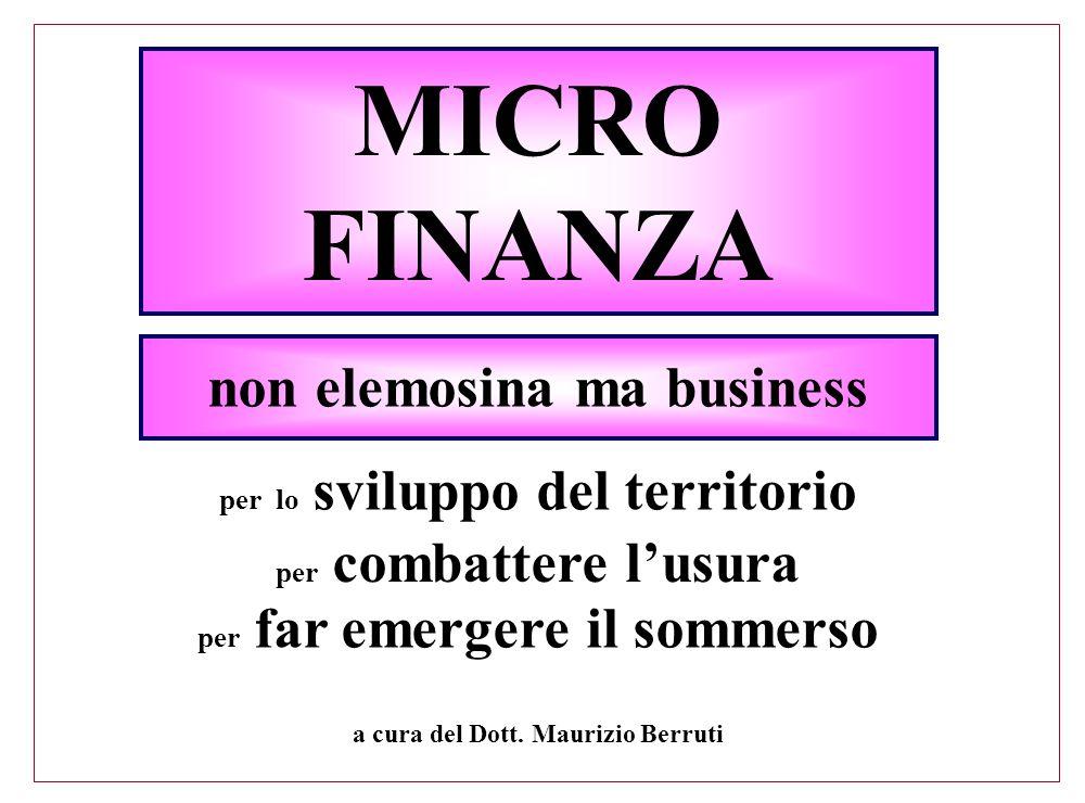 MICRO FINANZA a cura del Dott. Maurizio Berruti non elemosina ma business per lo sviluppo del territorio per combattere l'usura per far emergere il so