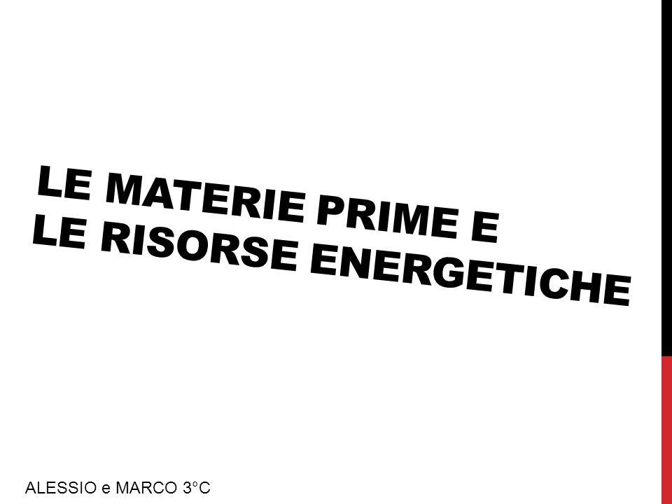 LE MATERIE PRIME E LE RISORSE ENERGETICHE ALESSIO e MARCO 3°C