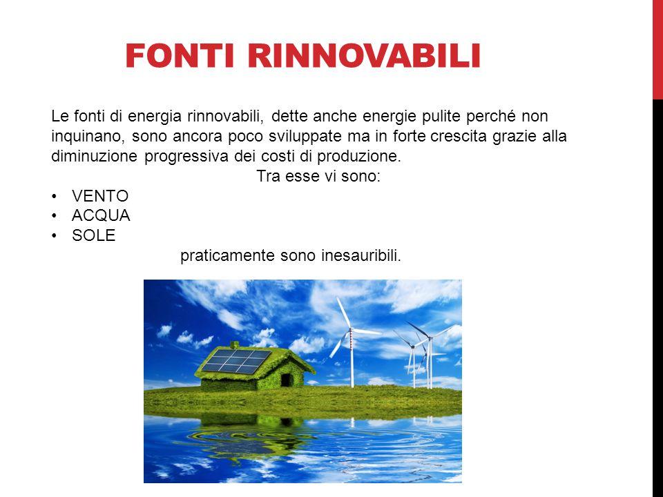 FONTI RINNOVABILI Le fonti di energia rinnovabili, dette anche energie pulite perché non inquinano, sono ancora poco sviluppate ma in forte crescita grazie alla diminuzione progressiva dei costi di produzione.
