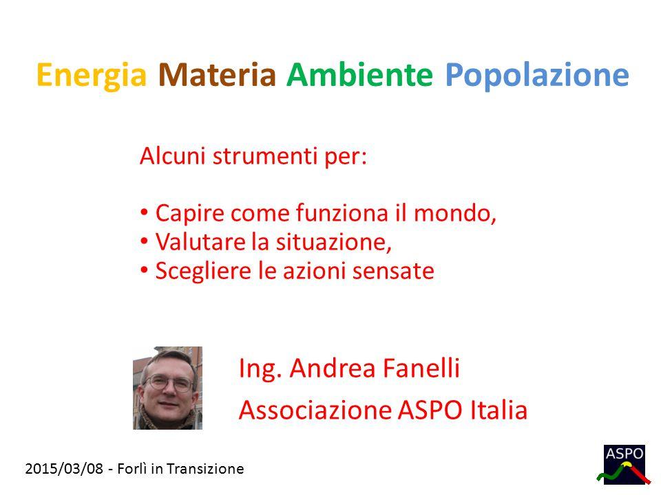 2015/03/08 - Forlì in Transizione Energia Materia Ambiente Popolazione Ing. Andrea Fanelli Associazione ASPO Italia Alcuni strumenti per: Capire come