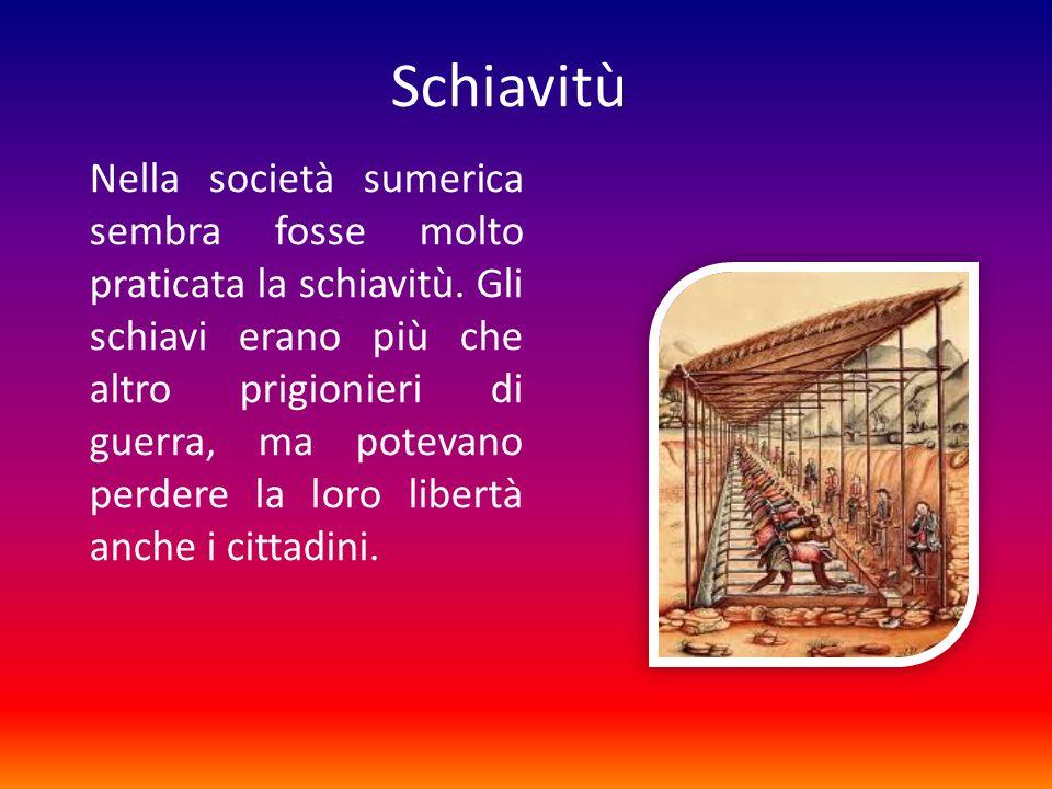 Schiavitù Nella società sumerica sembra fosse molto praticata la schiavitù.