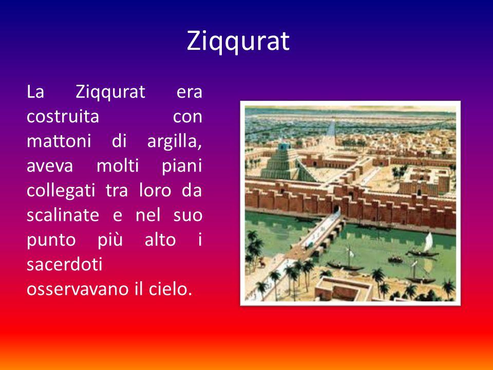 Ziqqurat La Ziqqurat era costruita con mattoni di argilla, aveva molti piani collegati tra loro da scalinate e nel suo punto più alto i sacerdoti osservavano il cielo.