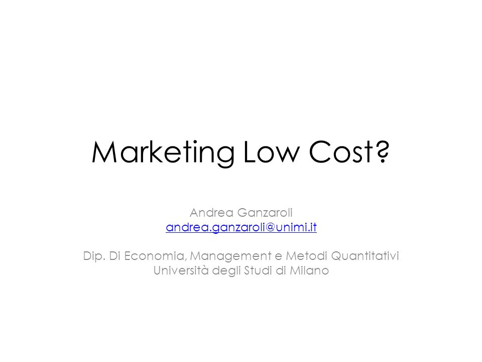 Marketing Low Cost. Andrea Ganzaroli andrea.ganzaroli@unimi.it Dip.