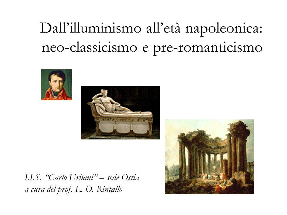 """Dall'illuminismo all'età napoleonica: neo-classicismo e pre-romanticismo I.I.S. """"Carlo Urbani"""" – sede Ostia a cura del prof. L. O. Rintallo"""