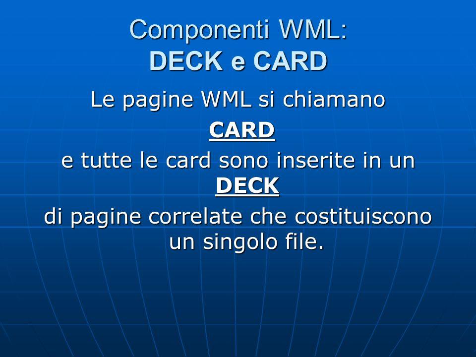 Componenti WML: DECK e CARD Le pagine WML si chiamano CARD CARD e tutte le card sono inserite in un DECK di pagine correlate che costituiscono un singolo file.