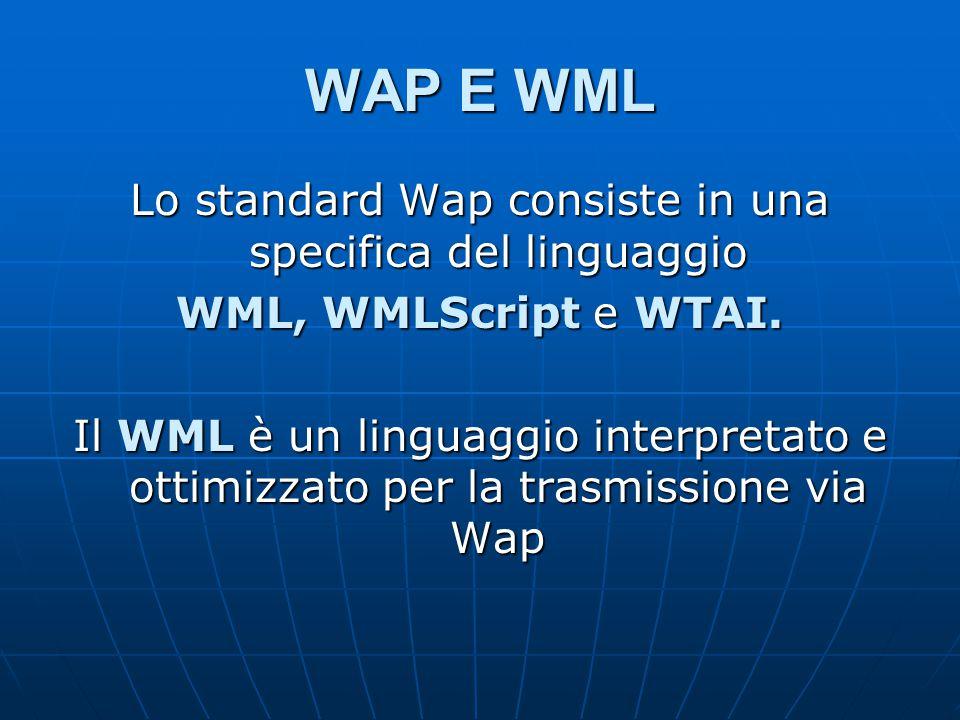 WAP E WML Lo standard Wap consiste in una specifica del linguaggio WML, WMLScript e WTAI.