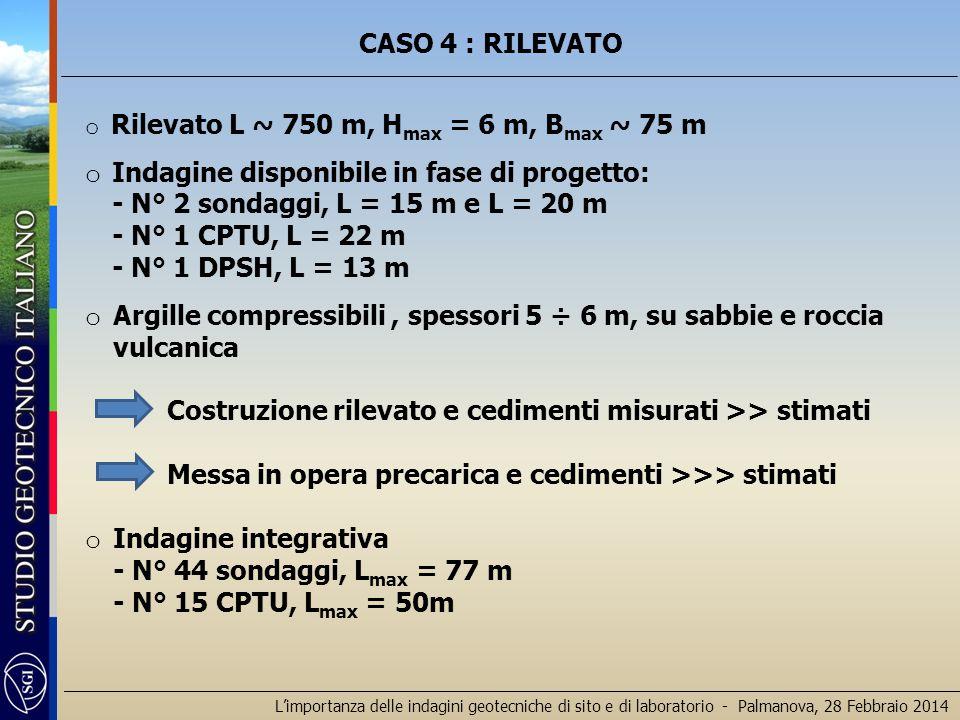 L'importanza delle indagini geotecniche di sito e di laboratorio - Palmanova, 28 Febbraio 2014 CASO 4 : RILEVATO o Rilevato L ~ 750 m, H max = 6 m, B max ~ 75 m o Indagine disponibile in fase di progetto: - N° 2 sondaggi, L = 15 m e L = 20 m - N° 1 CPTU, L = 22 m - N° 1 DPSH, L = 13 m o Argille compressibili, spessori 5 ÷ 6 m, su sabbie e roccia vulcanica Costruzione rilevato e cedimenti misurati >> stimati Messa in opera precarica e cedimenti >>> stimati o Indagine integrativa - N° 44 sondaggi, L max = 77 m - N° 15 CPTU, L max = 50m