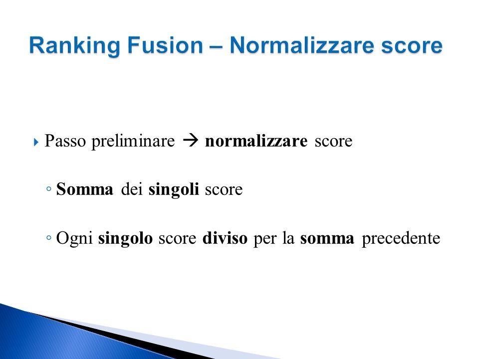  Passo preliminare  normalizzare score ◦ Somma dei singoli score ◦ Ogni singolo score diviso per la somma precedente