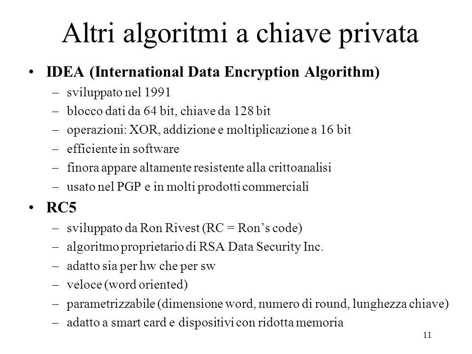 11 Altri algoritmi a chiave privata IDEA (International Data Encryption Algorithm) –sviluppato nel 1991 –blocco dati da 64 bit, chiave da 128 bit –ope