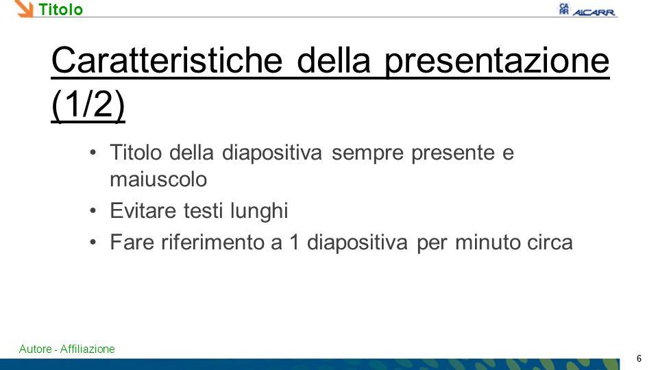 Autore - Affiliazione Titolo 6 Caratteristiche della presentazione (1/2) Titolo della diapositiva sempre presente e maiuscolo Evitare testi lunghi Fare riferimento a 1 diapositiva per minuto circa