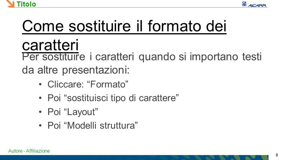 Autore - Affiliazione Titolo 8 Come sostituire il formato dei caratteri Per sostituire i caratteri quando si importano testi da altre presentazioni: Cliccare: Formato Poi sostituisci tipo di carattere Poi Layout Poi Modelli struttura