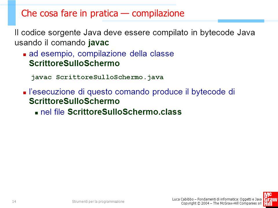 Luca Cabibbo – Fondamenti di informatica: Oggetti e Java Copyright © 2004 – The McGraw-Hill Companies srl Strumenti per la programmazione14 Che cosa fare in pratica — compilazione Il codice sorgente Java deve essere compilato in bytecode Java usando il comando javac ad esempio, compilazione della classe ScrittoreSulloSchermo javac ScrittoreSulloSchermo.java l'esecuzione di questo comando produce il bytecode di ScrittoreSulloSchermo nel file ScrittoreSulloSchermo.class
