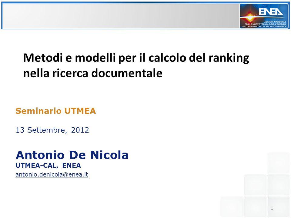 Verso un approccio model driven alla simulazione e analisi di scenari di crisi ed emergenza Seminario UTMEA 13 Settembre, 2012 Antonio De Nicola UTMEA-CAL, ENEA antonio.denicola@enea.it Metodi e modelli per il calcolo del ranking nella ricerca documentale 1
