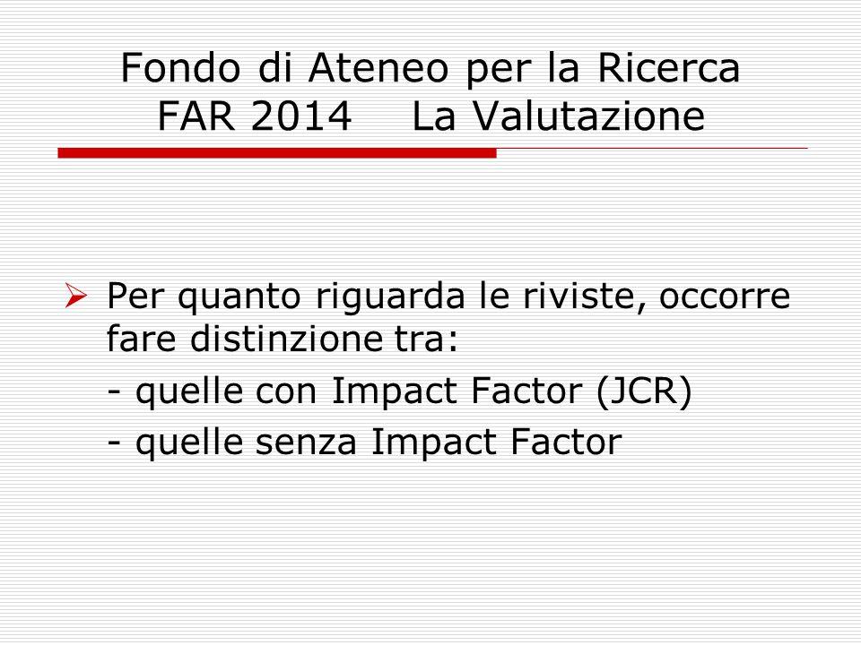 Fondo di Ateneo per la Ricerca FAR 2014 La Valutazione  Per quanto riguarda le riviste, occorre fare distinzione tra: - quelle con Impact Factor (JCR) - quelle senza Impact Factor