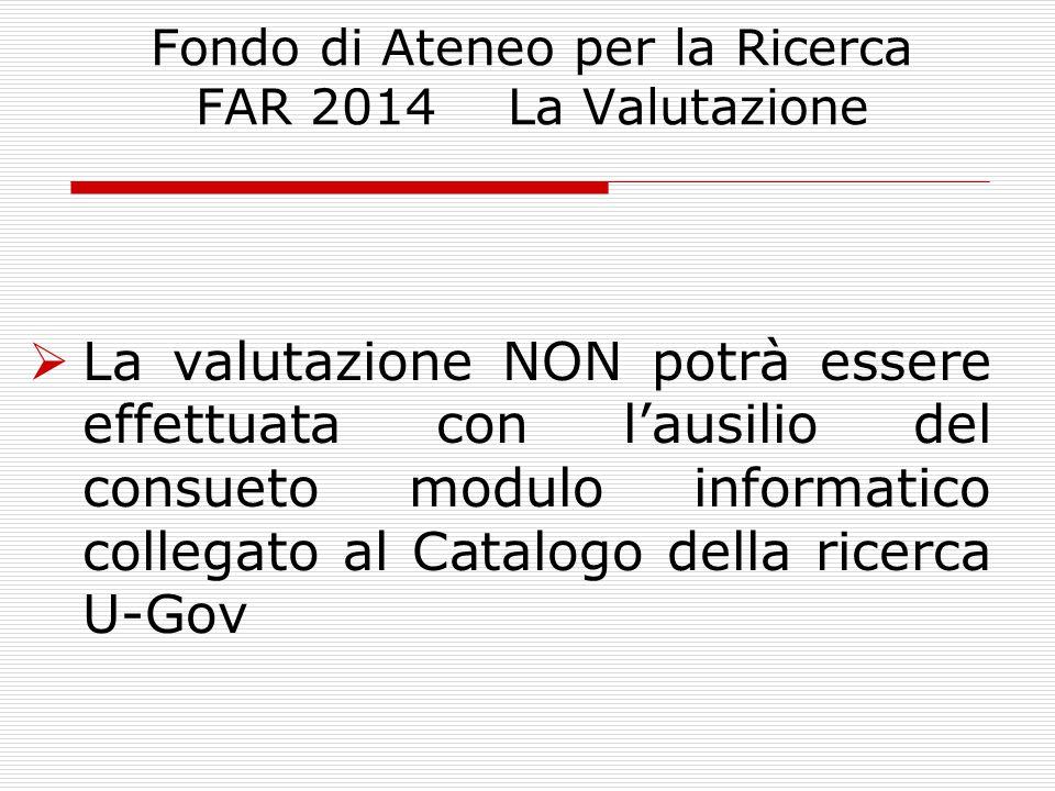 Fondo di Ateneo per la Ricerca FAR 2014 La Valutazione  La valutazione NON potrà essere effettuata con l'ausilio del consueto modulo informatico collegato al Catalogo della ricerca U-Gov