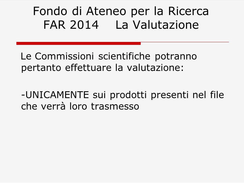 Fondo di Ateneo per la Ricerca FAR 2014 La Valutazione Le Commissioni scientifiche potranno pertanto effettuare la valutazione: -UNICAMENTE sui prodotti presenti nel file che verrà loro trasmesso